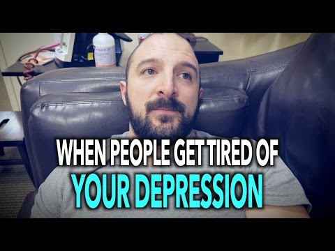 WHEN PEOPLE GET TIRED of YOUR DEPRESSION…