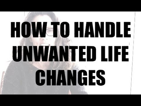 How To Handle Unwanted Life Changes